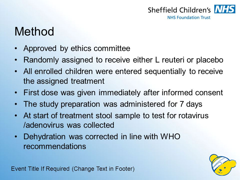 Method Approved by ethics committee Randomly assigned to receive either L reuteri or placebo All enrolled children were entered sequentially to receive the assigned treatment First dose was given immediately after informed consent The study preparation was administered for 7 days At start of treatment stool sample to test for rotavirus /adenovirus was collected Dehydration was corrected in line with WHO recommendations Event Title If Required (Change Text in Footer)