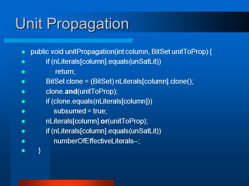 Unit Propagation public void unitPropagation(int column, BitSet unitToProp) { if (nLiterals[column].equals(unSatLit)) return; BitSet clone = (BitSet) nLiterals[column].clone(); clone.and(unitToProp); if (clone.equals(nLiterals[column])) subsumed = true; nLiterals[column].or(unitToProp); if (nLiterals[column].equals(unSatLit)) numberOfEffectiveLiterals--; }