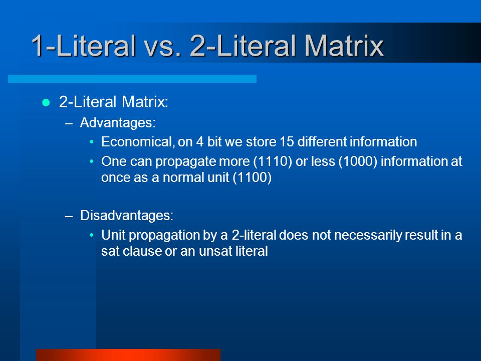 1-Literal vs. 2-Literal Matrix 2-Literal Matrix: –Advantages: Economical, on 4 bit we store 15 different information One can propagate more (1110) or