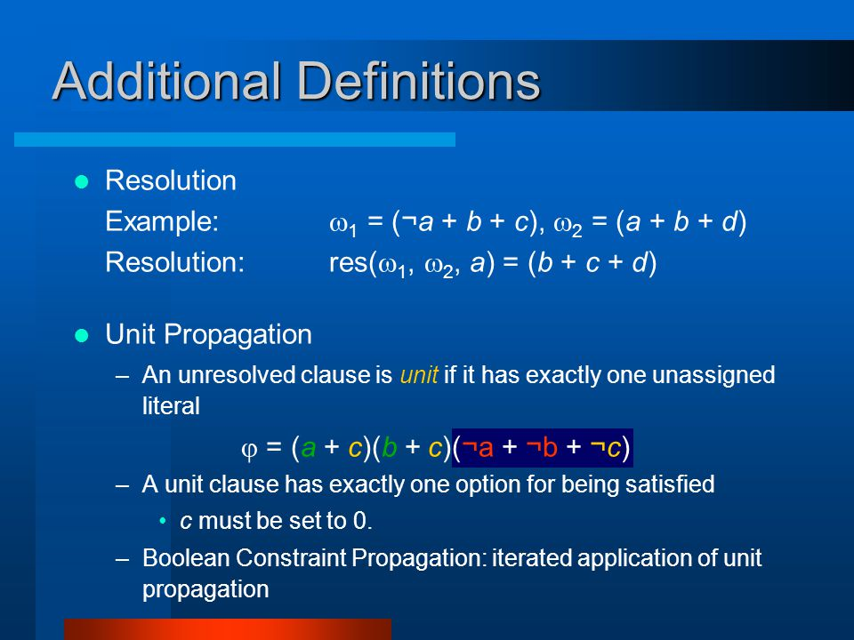 Additional Definitions Resolution Example:  1 = (¬a + b + c),  2 = (a + b + d) Resolution:res(  1,  2, a) = (b + c + d) Unit Propagation –An unresolved clause is unit if it has exactly one unassigned literal  = (a +  c)(b +  c)(¬a +  ¬b + ¬c) –A unit clause has exactly one option for being satisfied c must be set to 0.