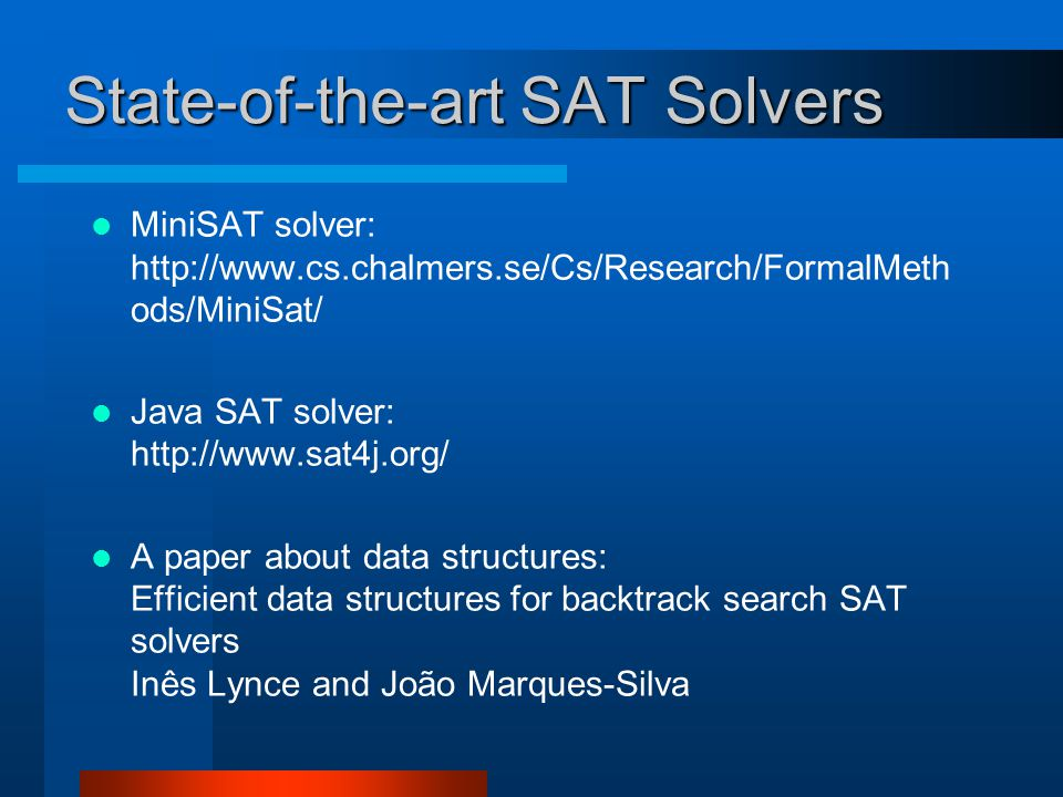 State-of-the-art SAT Solvers MiniSAT solver: http://www.cs.chalmers.se/Cs/Research/FormalMeth ods/MiniSat/ Java SAT solver: http://www.sat4j.org/ A paper about data structures: Efficient data structures for backtrack search SAT solvers Inês Lynce and João Marques-Silva