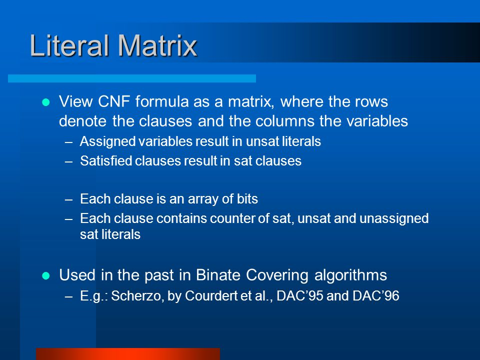 Literal Matrix View CNF formula as a matrix, where the rows denote the clauses and the columns the variables –Assigned variables result in unsat literals –Satisfied clauses result in sat clauses –Each clause is an array of bits –Each clause contains counter of sat, unsat and unassigned sat literals Used in the past in Binate Covering algorithms –E.g.: Scherzo, by Courdert et al., DAC'95 and DAC'96