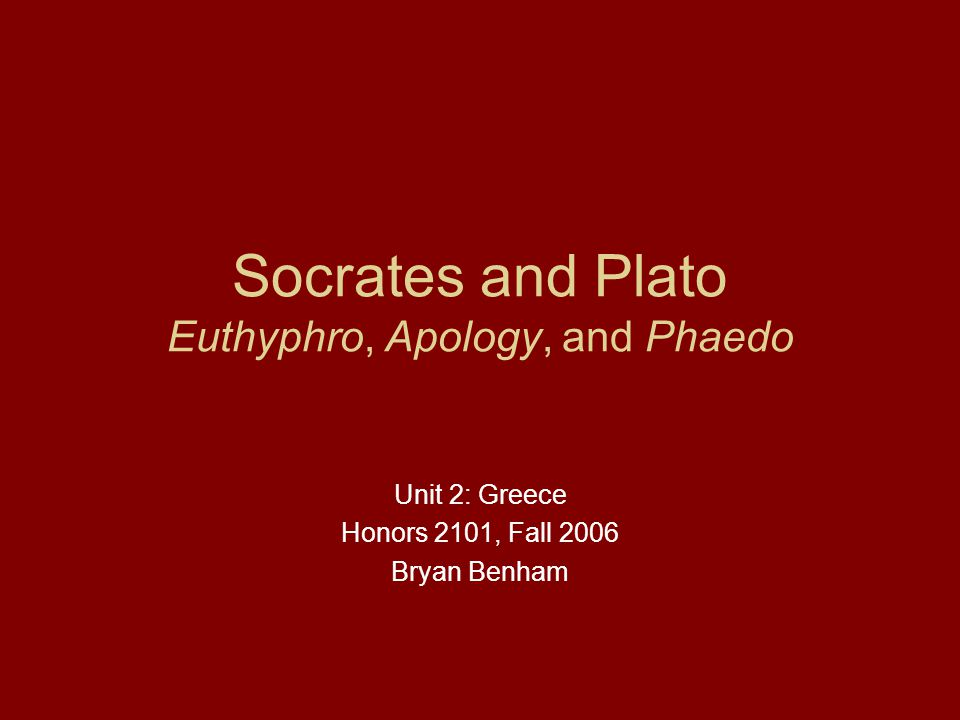 Socrates and Plato Euthyphro, Apology, and Phaedo Unit 2: Greece Honors 2101, Fall 2006 Bryan Benham