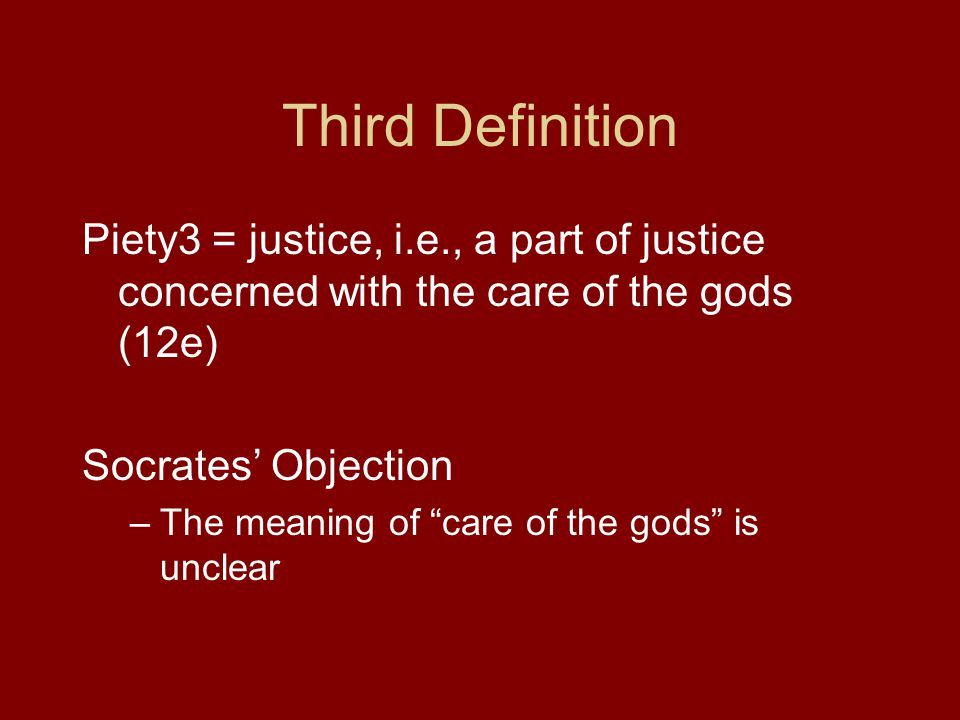 Third Definition Piety3 = justice, i.e., a part of justice concerned with the care of the gods (12e) Socrates' Objection –The meaning of care of the gods is unclear