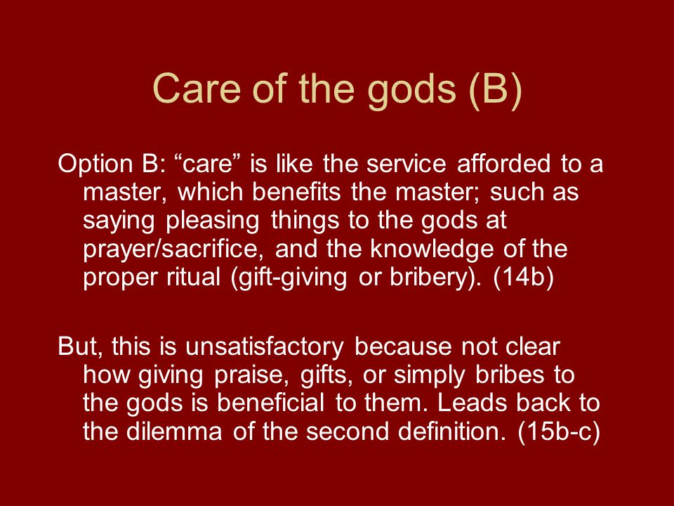 Care of the gods (B) Option B: care is like the service afforded to a master, which benefits the master; such as saying pleasing things to the gods at prayer/sacrifice, and the knowledge of the proper ritual (gift-giving or bribery).
