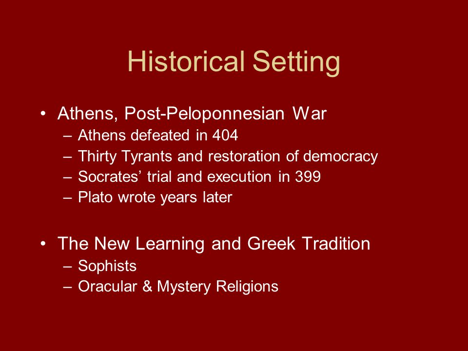 Historical Setting Athens, Post-Peloponnesian War –Athens defeated in 404 –Thirty Tyrants and restoration of democracy –Socrates' trial and execution in 399 –Plato wrote years later The New Learning and Greek Tradition –Sophists –Oracular & Mystery Religions