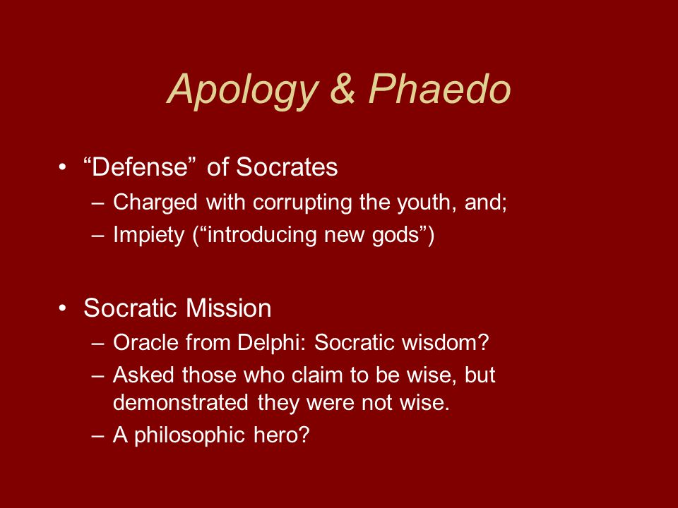 Apology & Phaedo Defense of Socrates –Charged with corrupting the youth, and; –Impiety ( introducing new gods ) Socratic Mission –Oracle from Delphi: Socratic wisdom.