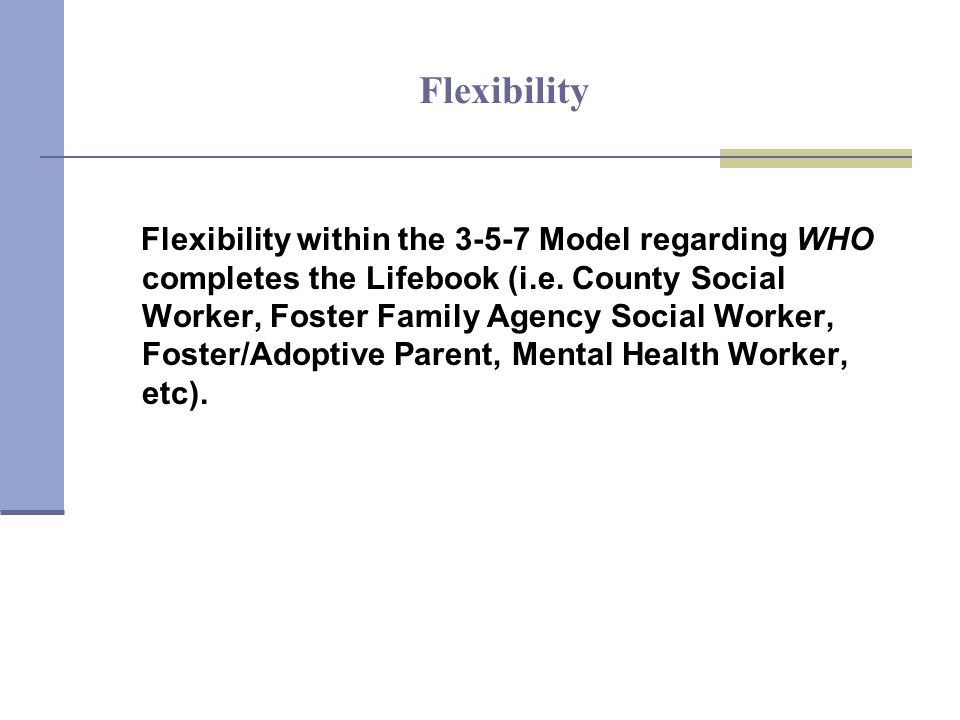 Flexibility Flexibility within the 3-5-7 Model regarding WHO completes the Lifebook (i.e.