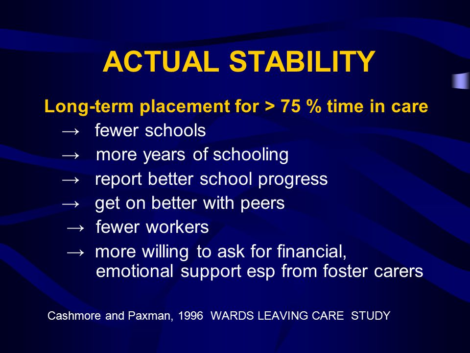ACTUAL STABILITY Long-term placement for > 75 % time in care → fewer schools → more years of schooling → report better school progress → get on better