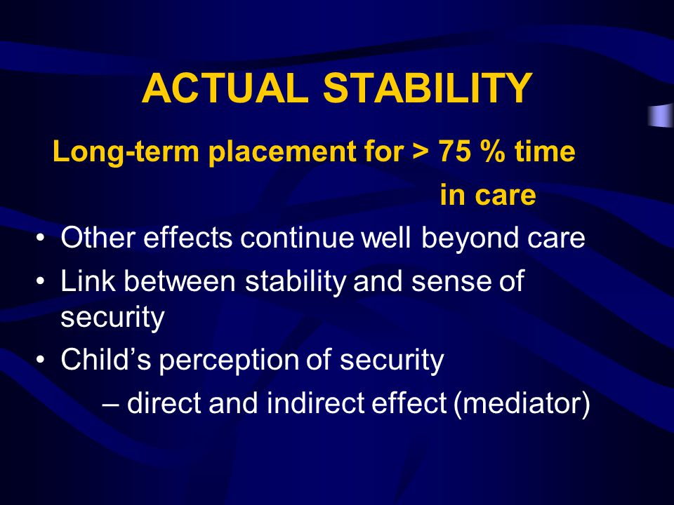 ACTUAL STABILITY Long-term placement for > 75 % time in care Other effects continue well beyond care Link between stability and sense of security Chil