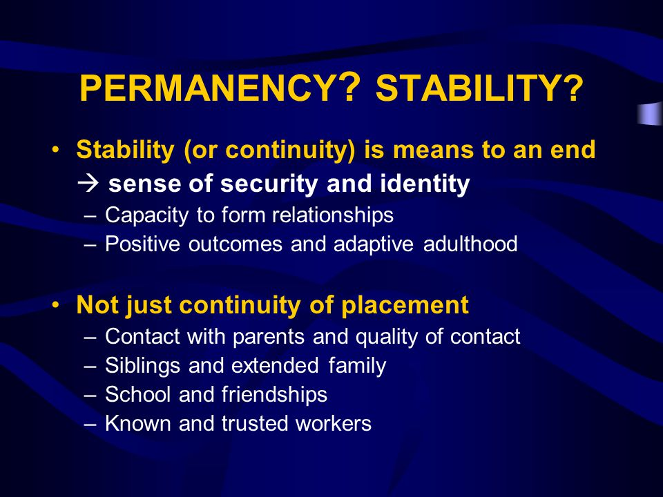 PERMANENCY ? STABILITY? Stability (or continuity) is means to an end  sense of security and identity –Capacity to form relationships –Positive outcom