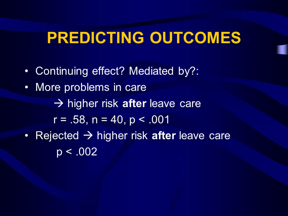 PREDICTING OUTCOMES Continuing effect? Mediated by?: More problems in care  higher risk after leave care r =.58, n = 40, p <.001 Rejected  higher ri