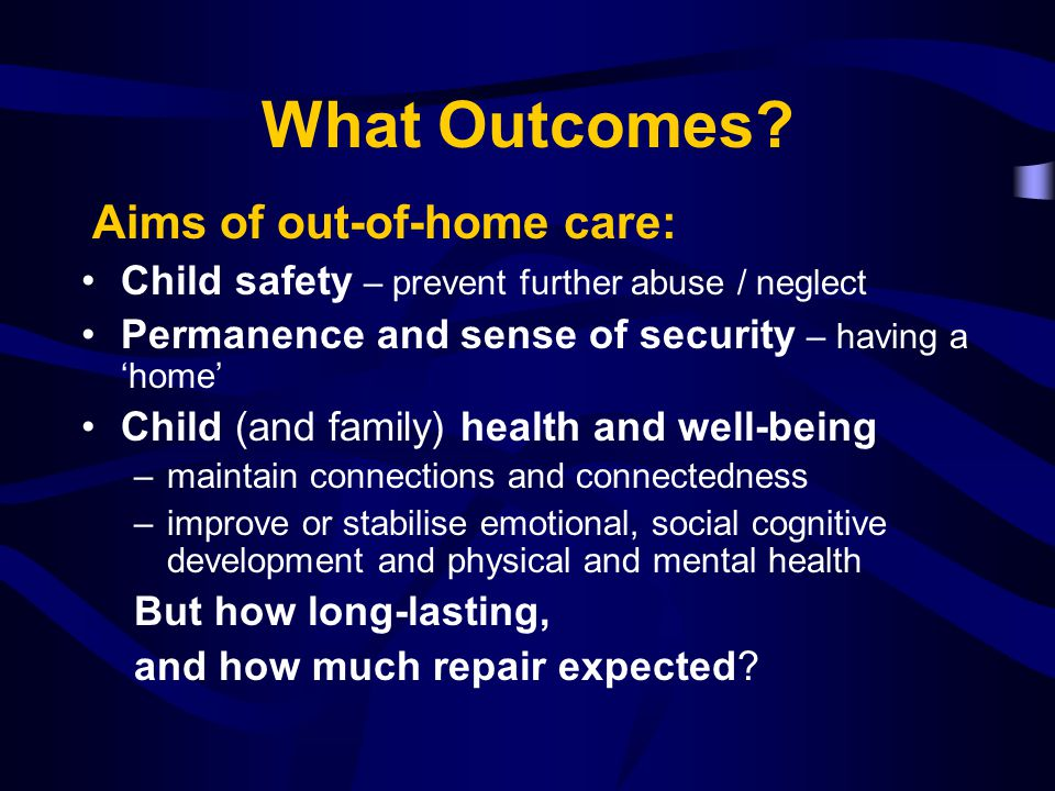 What Outcomes? Aims of out-of-home care: Child safety – prevent further abuse / neglect Permanence and sense of security – having a 'home' Child (and