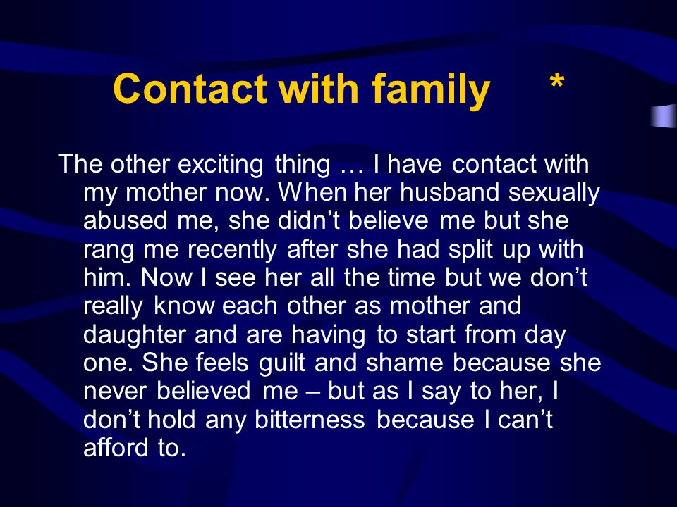 Contact with family * The other exciting thing … I have contact with my mother now. When her husband sexually abused me, she didn't believe me but she