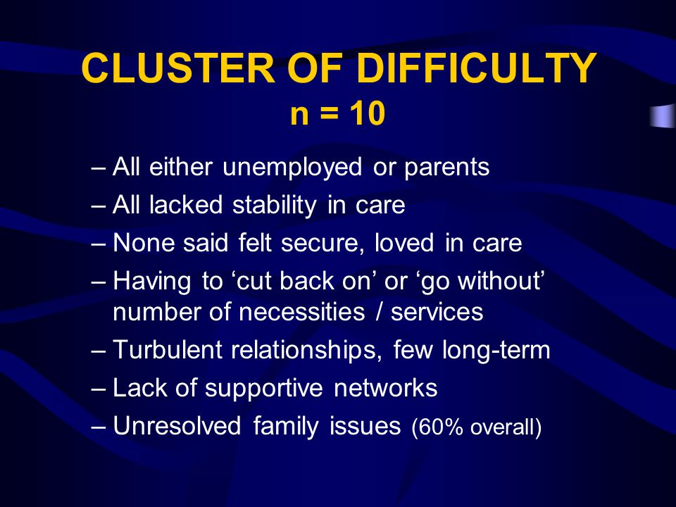CLUSTER OF DIFFICULTY n = 10 –All either unemployed or parents –All lacked stability in care –None said felt secure, loved in care –Having to 'cut bac