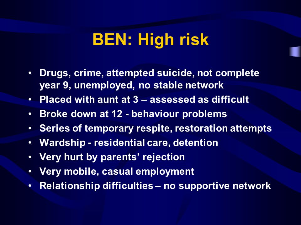 BEN: High risk Drugs, crime, attempted suicide, not complete year 9, unemployed, no stable network Placed with aunt at 3 – assessed as difficult Broke