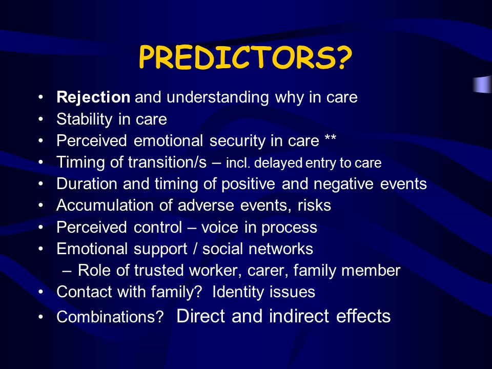 PREDICTORS? Rejection and understanding why in care Stability in care Perceived emotional security in care ** Timing of transition/s – incl. delayed e