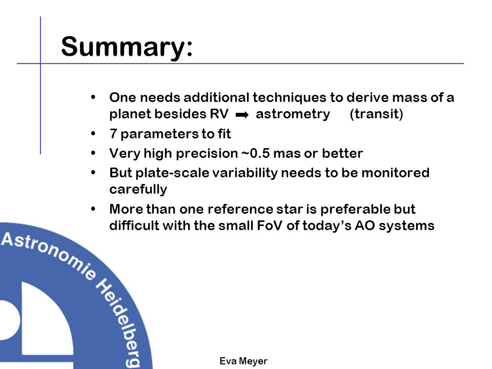 Eva Meyer Summary: One needs additional techniques to derive mass of a planet besides RV astrometry (transit) 7 parameters to fit Very high precision