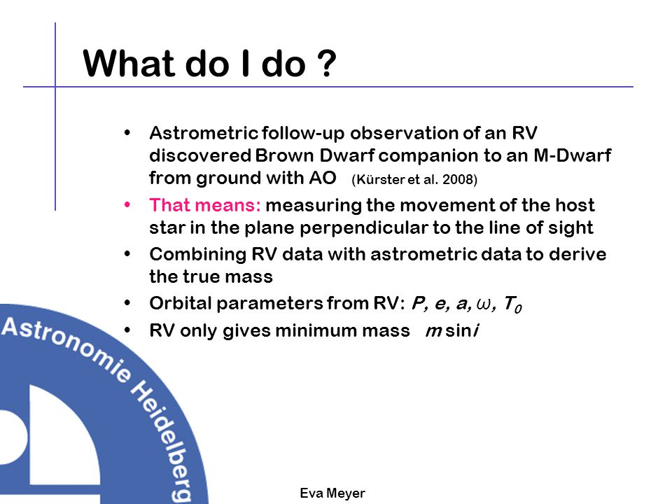 Eva Meyer Astrometric follow-up observations Reminder: Orbital parameters RV -> planet -> parameters: P, e, a, ω But one only gets a lower mass limit: msini Period P Semi-mayor axis a Eccentricity e Inclination i Argument of perihelion ω Longitude of the acsending node Ω
