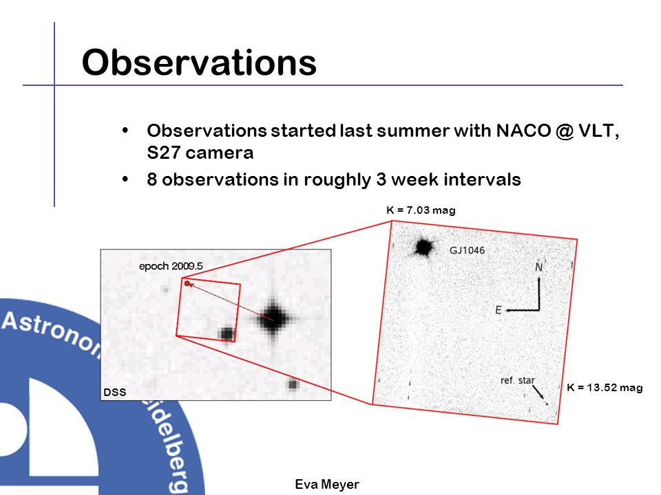 Eva Meyer Observations Observations started last summer with NACO @ VLT, S27 camera 8 observations in roughly 3 week intervals K = 7.03 mag K = 13.52
