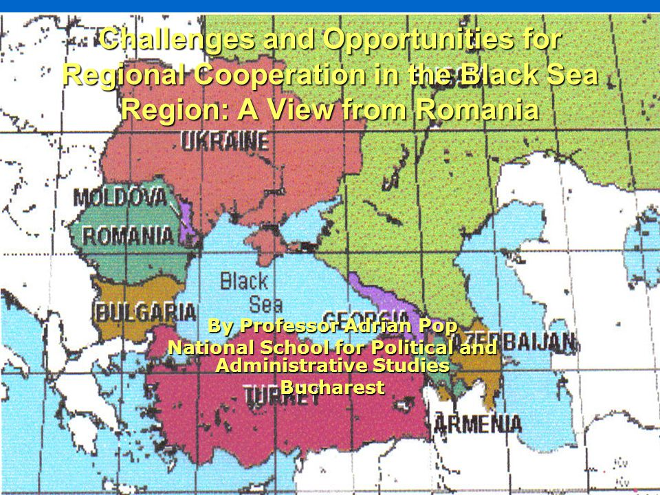 Challenges and Opportunities for Regional Cooperation in the Black Sea Region: A View from Romania By Professor Adrian Pop National School for Political and Administrative Studies Bucharest