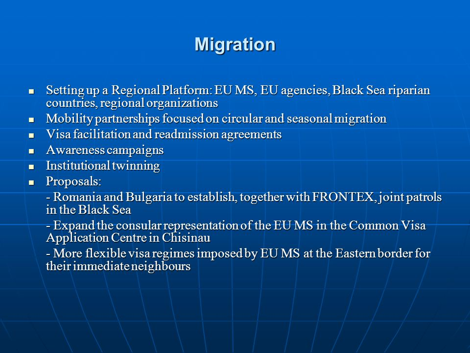Migration Setting up a Regional Platform: EU MS, EU agencies, Black Sea riparian countries, regional organizations Setting up a Regional Platform: EU MS, EU agencies, Black Sea riparian countries, regional organizations Mobility partnerships focused on circular and seasonal migration Mobility partnerships focused on circular and seasonal migration Visa facilitation and readmission agreements Visa facilitation and readmission agreements Awareness campaigns Awareness campaigns Institutional twinning Institutional twinning Proposals: Proposals: - Romania and Bulgaria to establish, together with FRONTEX, joint patrols in the Black Sea - Expand the consular representation of the EU MS in the Common Visa Application Centre in Chisinau - More flexible visa regimes imposed by EU MS at the Eastern border for their immediate neighbours