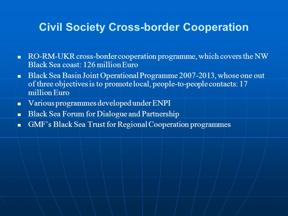 Civil Society Cross-border Cooperation RO-RM-UKR cross-border cooperation programme, which covers the NW Black Sea coast: 126 million Euro Black Sea Basin Joint Operational Programme 2007-2013, whose one out of three objectives is to promote local, people-to-people contacts: 17 million Euro Various programmes developed under ENPI Black Sea Forum for Dialogue and Partnership GMF's Black Sea Trust for Regional Cooperation programmes