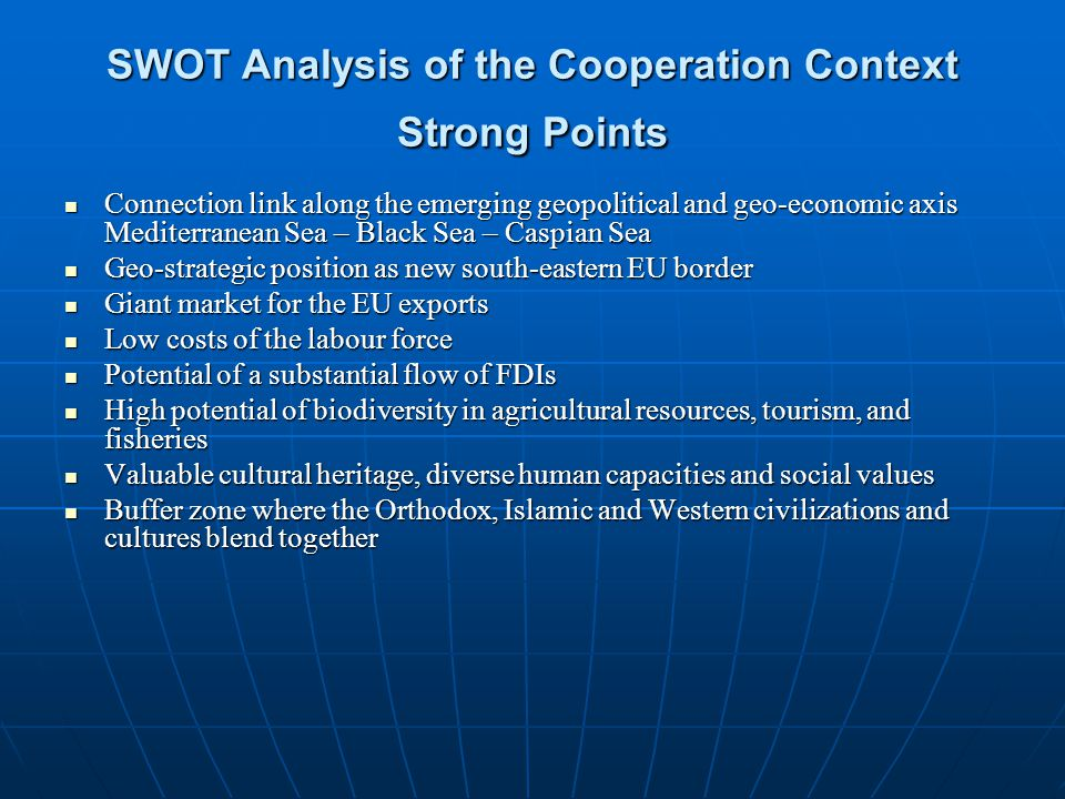 SWOT Analysis of the Cooperation Context Strong Points Connection link along the emerging geopolitical and geo-economic axis Mediterranean Sea – Black Sea – Caspian Sea Connection link along the emerging geopolitical and geo-economic axis Mediterranean Sea – Black Sea – Caspian Sea Geo-strategic position as new south-eastern EU border Geo-strategic position as new south-eastern EU border Giant market for the EU exports Giant market for the EU exports Low costs of the labour force Low costs of the labour force Potential of a substantial flow of FDIs Potential of a substantial flow of FDIs High potential of biodiversity in agricultural resources, tourism, and fisheries High potential of biodiversity in agricultural resources, tourism, and fisheries Valuable cultural heritage, diverse human capacities and social values Valuable cultural heritage, diverse human capacities and social values Buffer zone where the Orthodox, Islamic and Western civilizations and cultures blend together Buffer zone where the Orthodox, Islamic and Western civilizations and cultures blend together