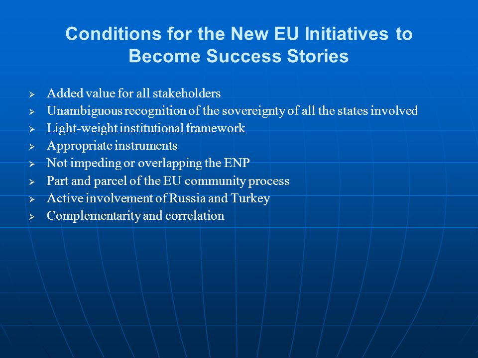 Conditions for the New EU Initiatives to Become Success Stories   Added value for all stakeholders   Unambiguous recognition of the sovereignty of all the states involved   Light-weight institutional framework   Appropriate instruments   Not impeding or overlapping the ENP   Part and parcel of the EU community process   Active involvement of Russia and Turkey   Complementarity and correlation