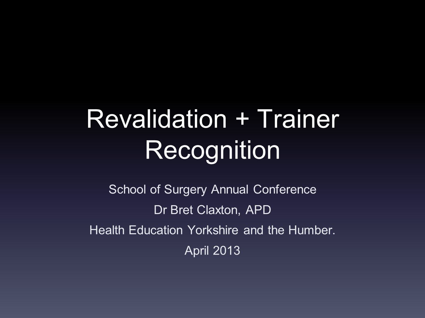 Revalidation + Trainer Recognition School of Surgery Annual Conference Dr Bret Claxton, APD Health Education Yorkshire and the Humber.