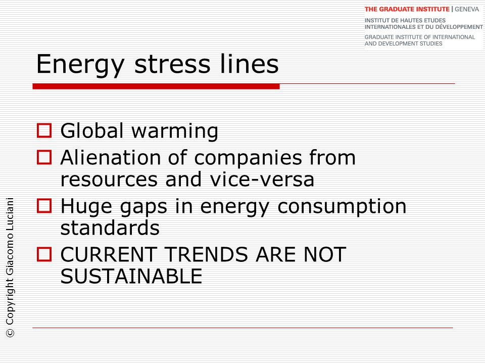 © Copyright Giacomo Luciani Energy stress lines  Global warming  Alienation of companies from resources and vice-versa  Huge gaps in energy consumption standards  CURRENT TRENDS ARE NOT SUSTAINABLE