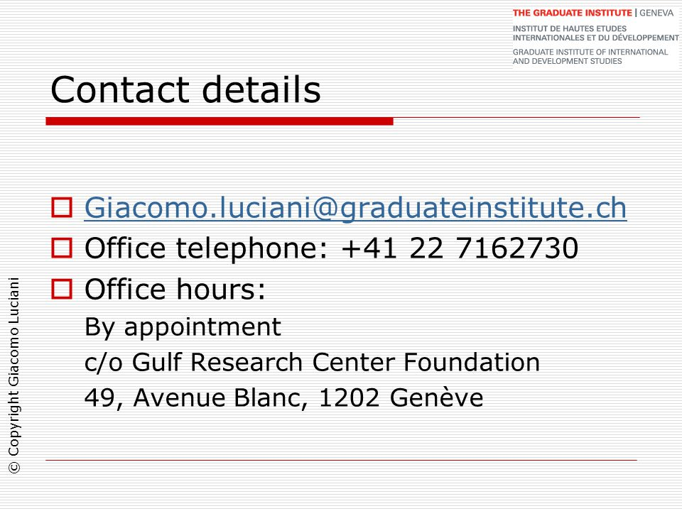 © Copyright Giacomo Luciani Contact details  Giacomo.luciani@graduateinstitute.ch Giacomo.luciani@graduateinstitute.ch  Office telephone: +41 22 7162730  Office hours: By appointment c/o Gulf Research Center Foundation 49, Avenue Blanc, 1202 Genève