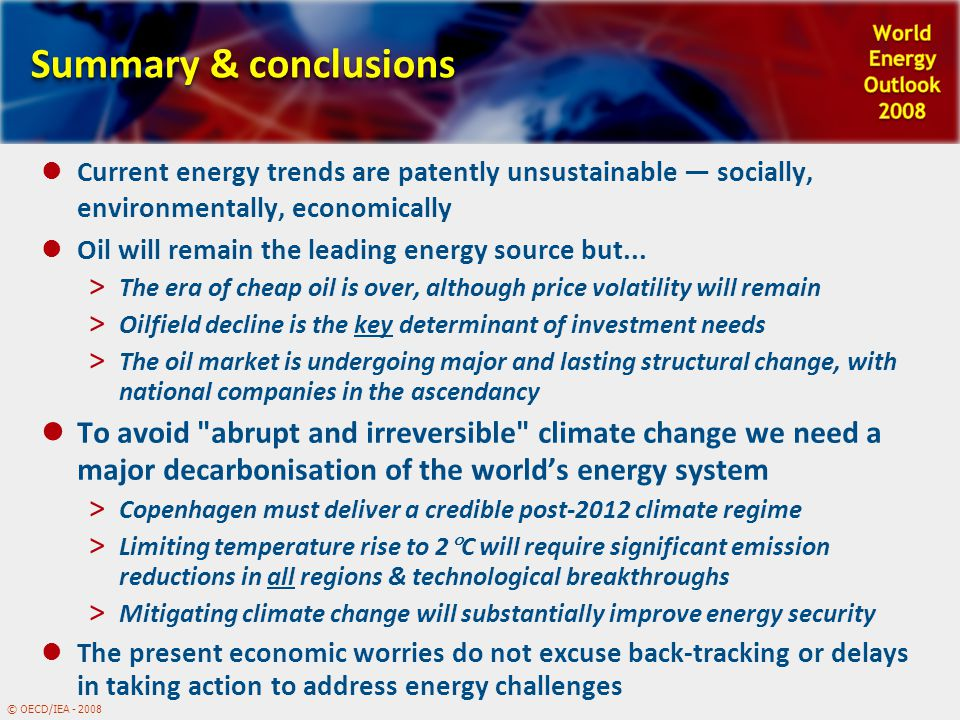 © OECD/IEA - 2008 Summary & conclusions Current energy trends are patently unsustainable — socially, environmentally, economically Oil will remain the leading energy source but...