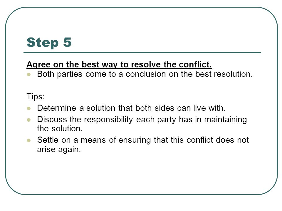 Step 5 Agree on the best way to resolve the conflict. Both parties come to a conclusion on the best resolution. Tips: Determine a solution that both s