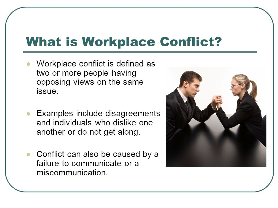 What is Workplace Conflict? Workplace conflict is defined as two or more people having opposing views on the same issue. Examples include disagreement