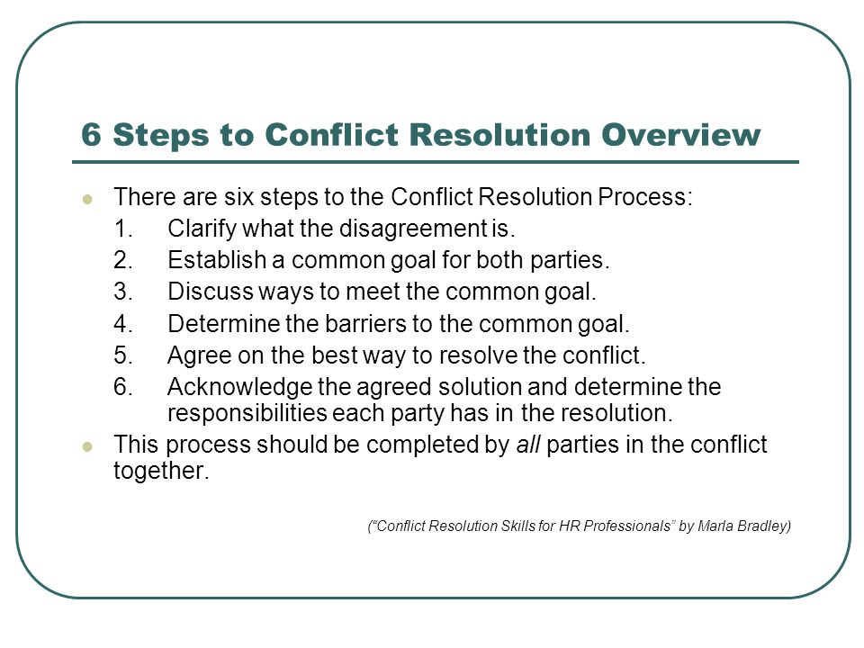 6 Steps to Conflict Resolution Overview There are six steps to the Conflict Resolution Process: 1.Clarify what the disagreement is. 2.Establish a comm