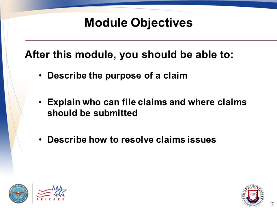 2 Module Objectives After this module, you should be able to: Describe the purpose of a claim Explain who can file claims and where claims should be submitted Describe how to resolve claims issues