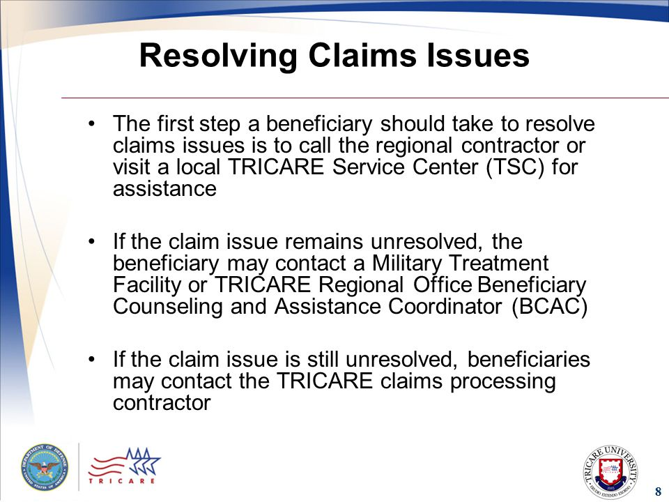 8 Resolving Claims Issues The first step a beneficiary should take to resolve claims issues is to call the regional contractor or visit a local TRICARE Service Center (TSC) for assistance If the claim issue remains unresolved, the beneficiary may contact a Military Treatment Facility or TRICARE Regional Office Beneficiary Counseling and Assistance Coordinator (BCAC) If the claim issue is still unresolved, beneficiaries may contact the TRICARE claims processing contractor