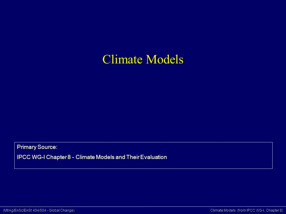 (Mt/Ag/EnSc/EnSt 404/504 - Global Change) Climate Models (from IPCC WG-I, Chapter 8) Climate Models Primary Source: IPCC WG-I Chapter 8 - Climate Models and Their Evaluation
