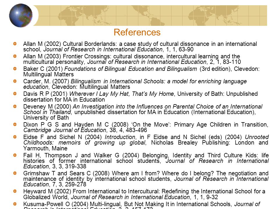 Some interesting issues Rapidly growing numbers of TCKs/global nomads Growing complexity of their characteristics (eg 3 rd, 4 th generation TCKs with no concept of 'home' country) Growing number of non-English speaking students in international schools Growing number of non-TCKs in international schools Experiences of children of international school educators (cf Zilber, 2009) And …… growing number of 'Adult TCK' (ATCK) teachers in international schools