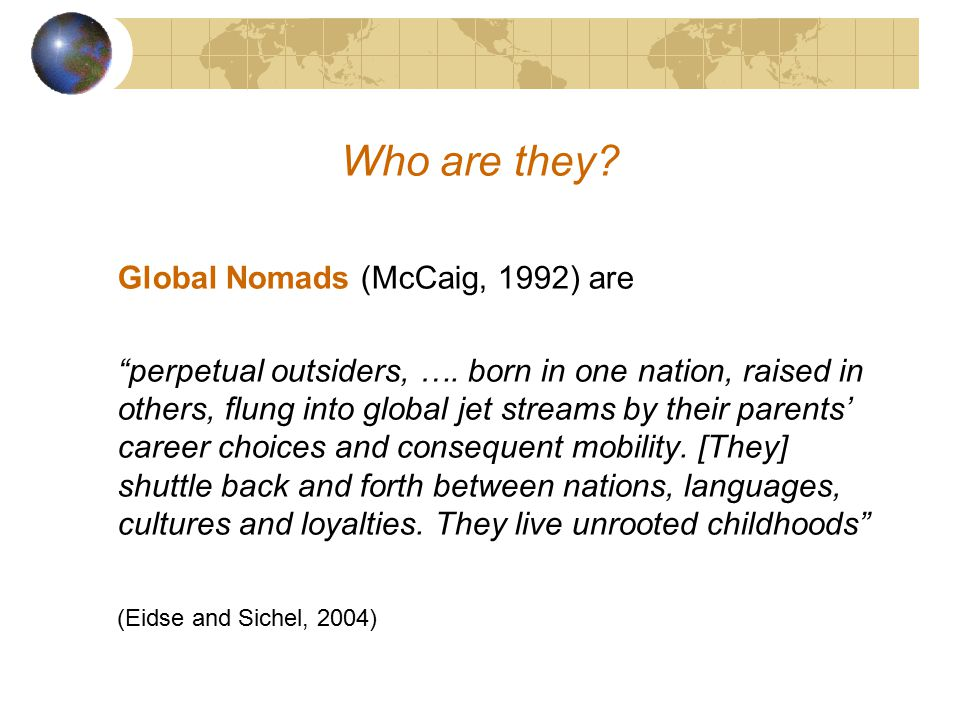 Third Culture Kids/Global Nomads Who are they? What sorts of characteristics/experiences do they share? How may (international) schools best support t