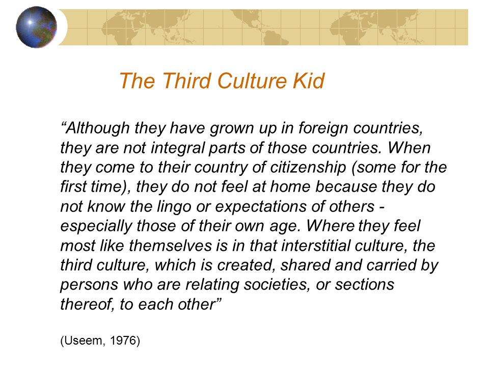 The Third Culture Kid TCK as a term coined by Useem and Useem in the 1950s after research with expatriate American families in India, and then with the expatriate children on return to the USA Tends to be used interchangeably with Global Nomad (should it be ) Other terms and sub-groupings include 'Missionary Kids' (MKs), 'Preacher Kids' (PKs), 'Military Brats' Willis, Enloe and Minoura (1994) refer to the 'New Diaspora' of 'transculturals' or 'transnationals'
