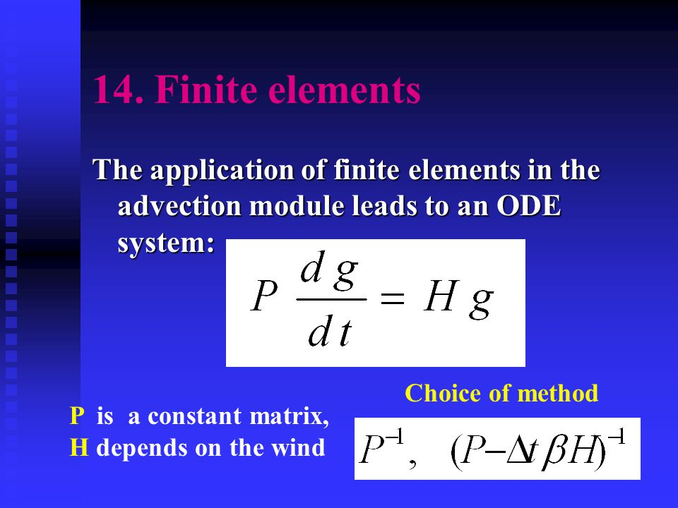 14. Finite elements The application of finite elements in the advection module leads to an ODE system: P is a constant matrix, H depends on the wind C