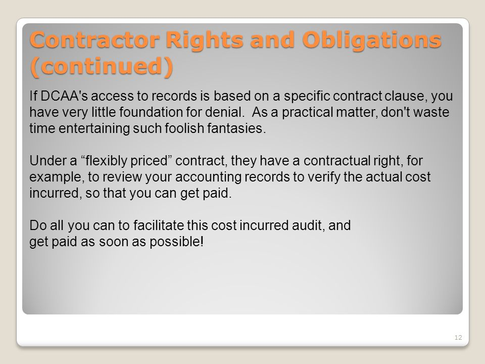 Contractor Rights and Obligations (continued) If DCAA's access to records is based on a specific contract clause, you have very little foundation for