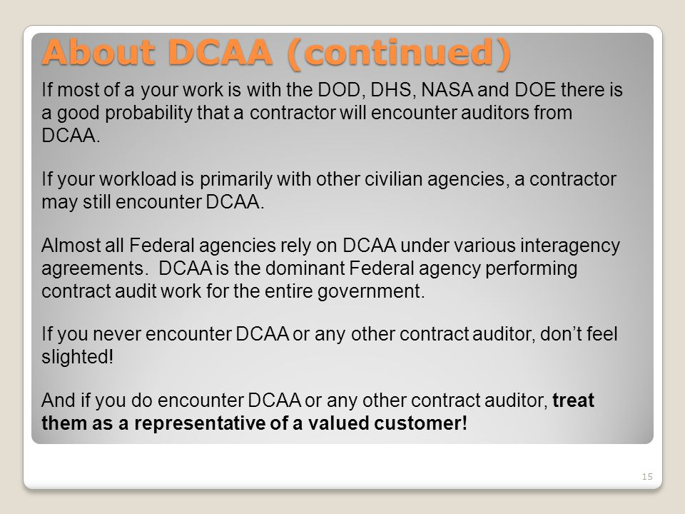 If most of a your work is with the DOD, DHS, NASA and DOE there is a good probability that a contractor will encounter auditors from DCAA. If your wor
