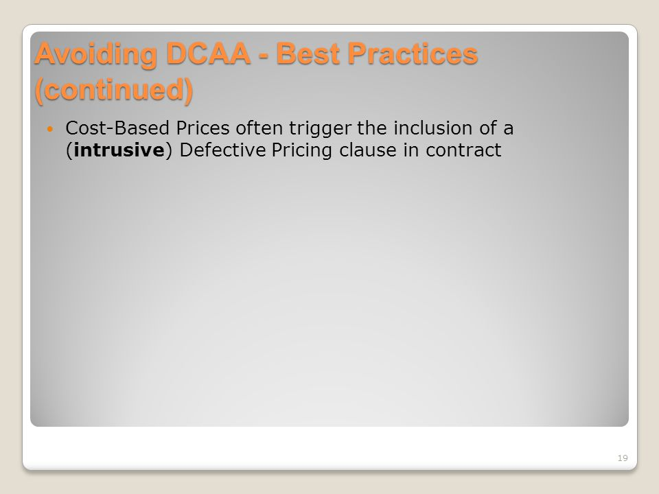 Avoiding DCAA - Best Practices (continued) Cost-Based Prices often trigger the inclusion of a (intrusive) Defective Pricing clause in contract 19