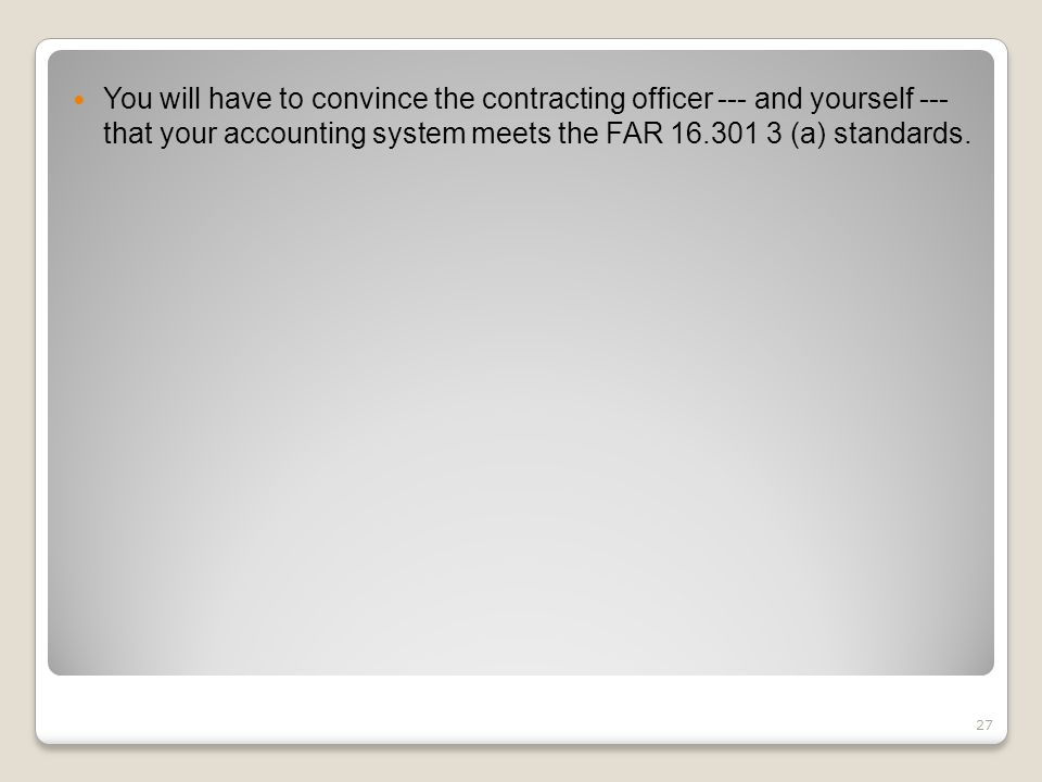You will have to convince the contracting officer --- and yourself --- that your accounting system meets the FAR 16.301 3 (a) standards. 27