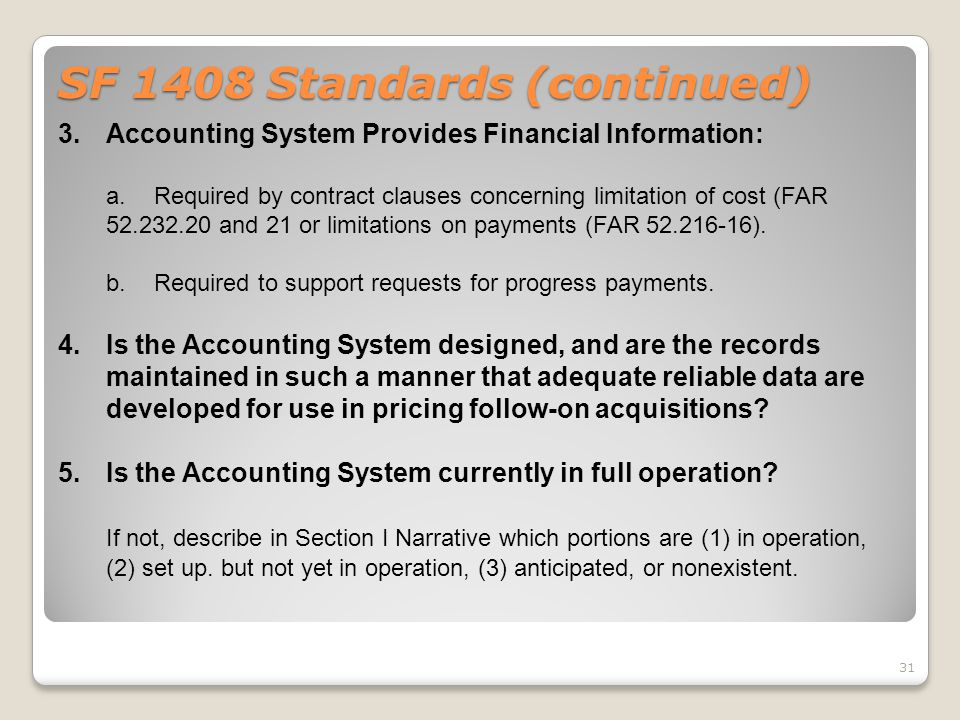 SF 1408 Standards (continued) 3.Accounting System Provides Financial Information: a.Required by contract clauses concerning limitation of cost (FAR 52
