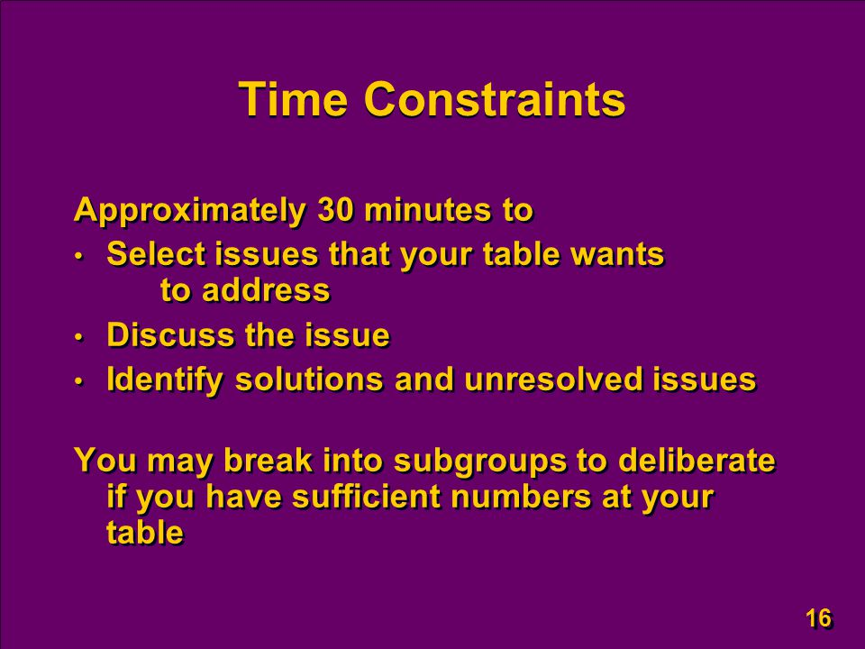 16 Time Constraints Approximately 30 minutes to Select issues that your table wants to address Discuss the issue Identify solutions and unresolved issues You may break into subgroups to deliberate if you have sufficient numbers at your table Approximately 30 minutes to Select issues that your table wants to address Discuss the issue Identify solutions and unresolved issues You may break into subgroups to deliberate if you have sufficient numbers at your table