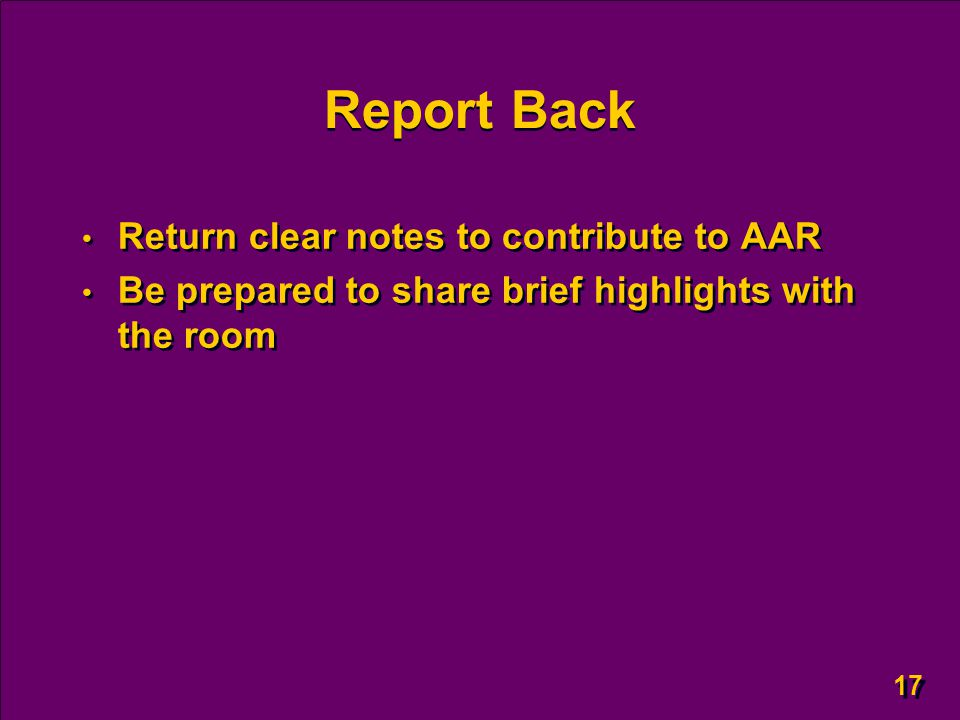 17 Report Back Return clear notes to contribute to AAR Be prepared to share brief highlights with the room Return clear notes to contribute to AAR Be